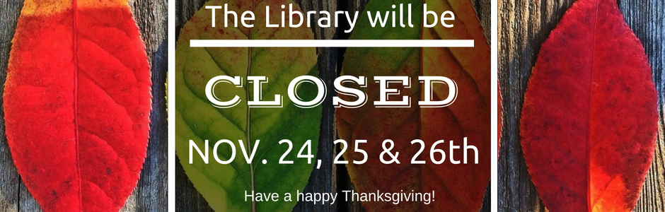 The Library will be closed November 24, 25 and 26th.
